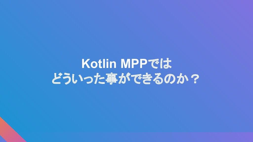Kotlin MPPでは どういった事ができるのか?