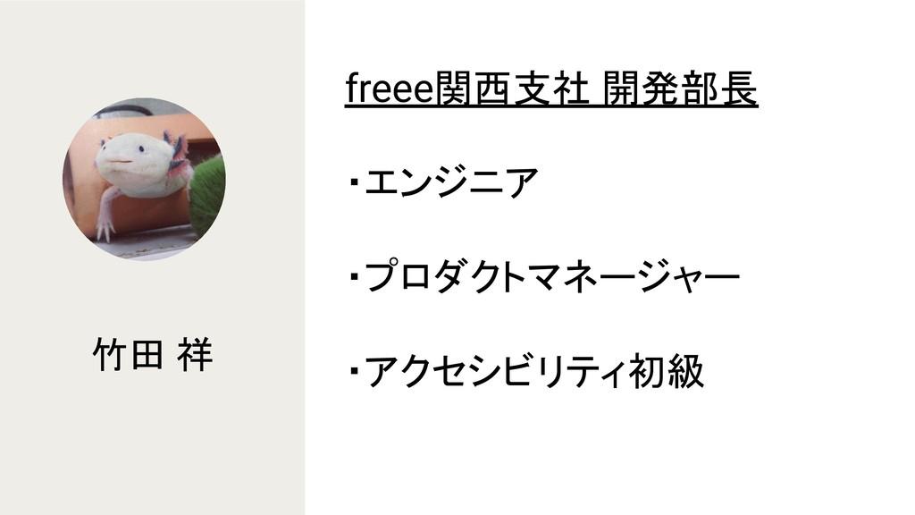 竹田 祥 freee関西支社 開発部長 ・エンジニア ・プロダクトマネージャー ・アクセシビリ...