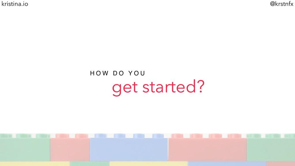 @krstnfx kristina.io get started? H O W D O Y O...