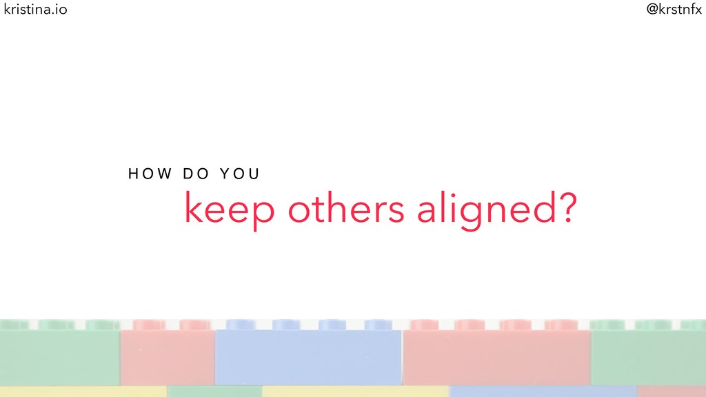 @krstnfx kristina.io keep others aligned? H O W...