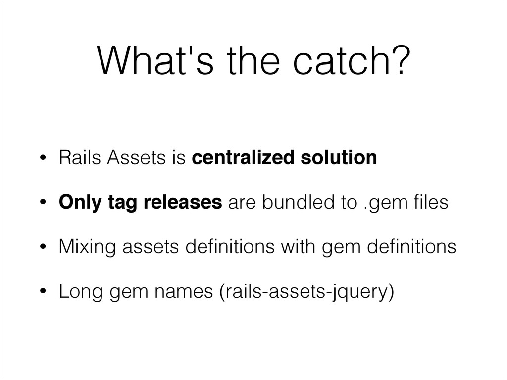 What's the catch? • Rails Assets is centralized...