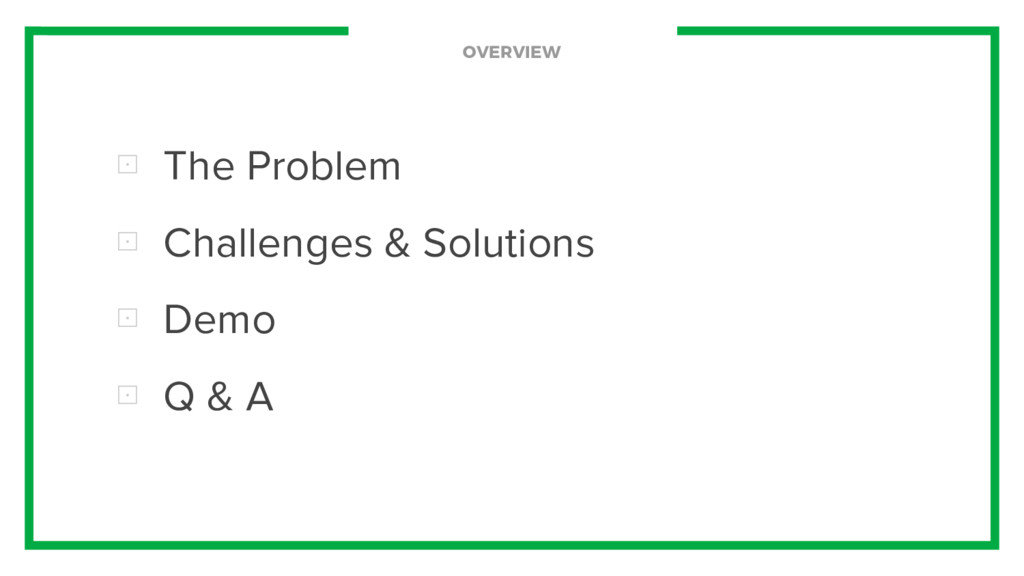 OVERVIEW ⊡ The Problem ⊡ Challenges & Solutions...