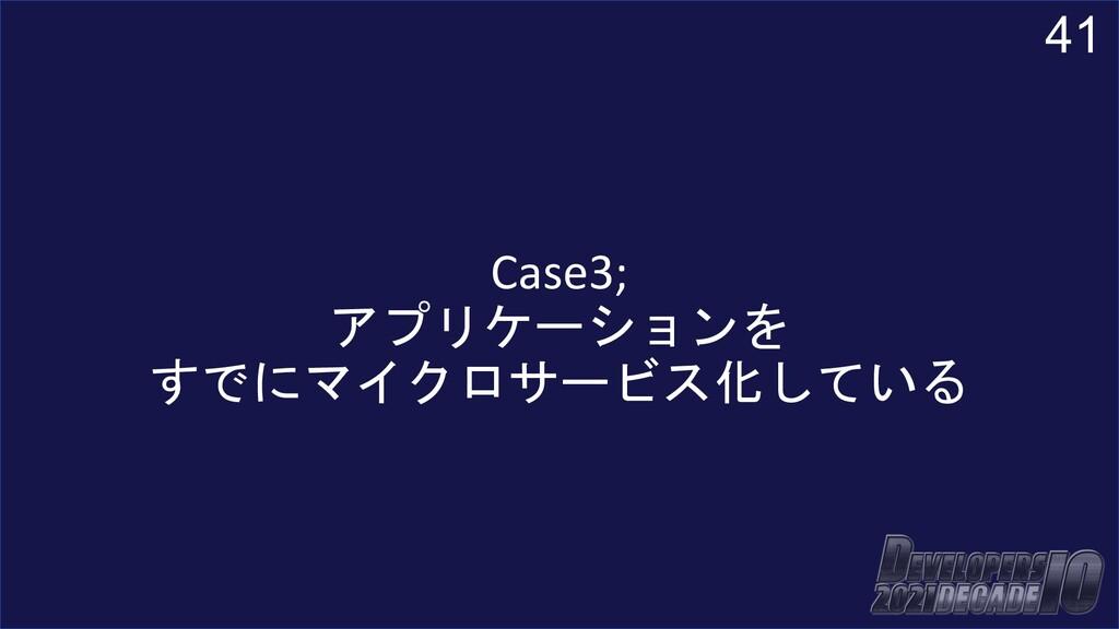 41 Case3; アプリケーションを すでにマイクロサービス化している