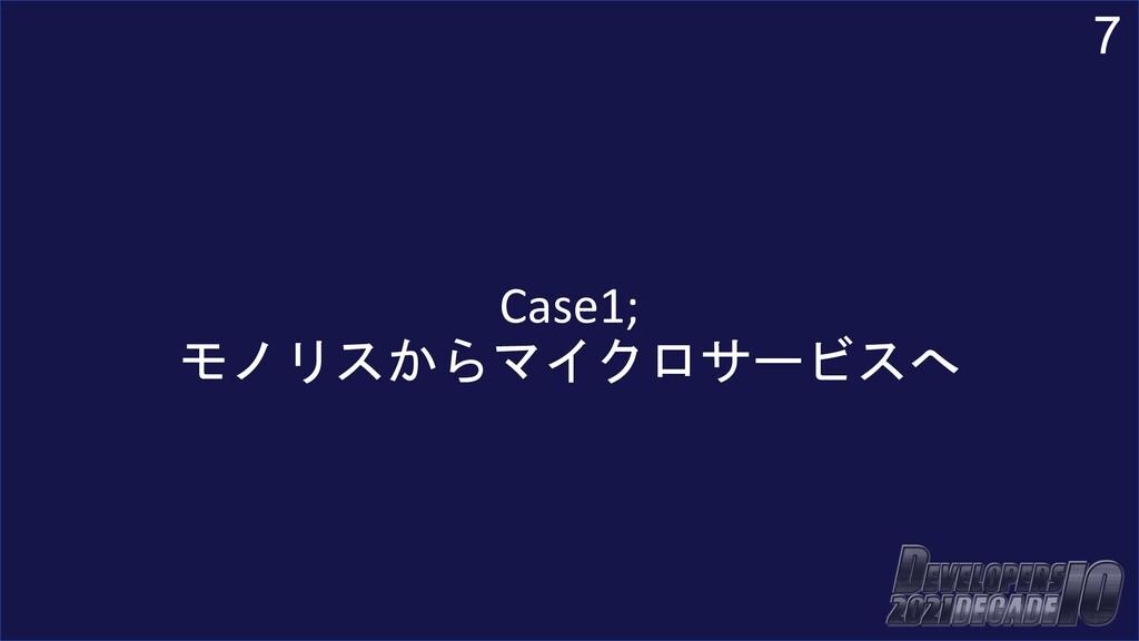 7 Case1; モノリスからマイクロサービスへ