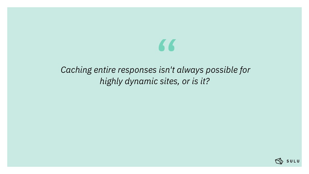 """"""" Caching entire responses isn't always possibl..."""