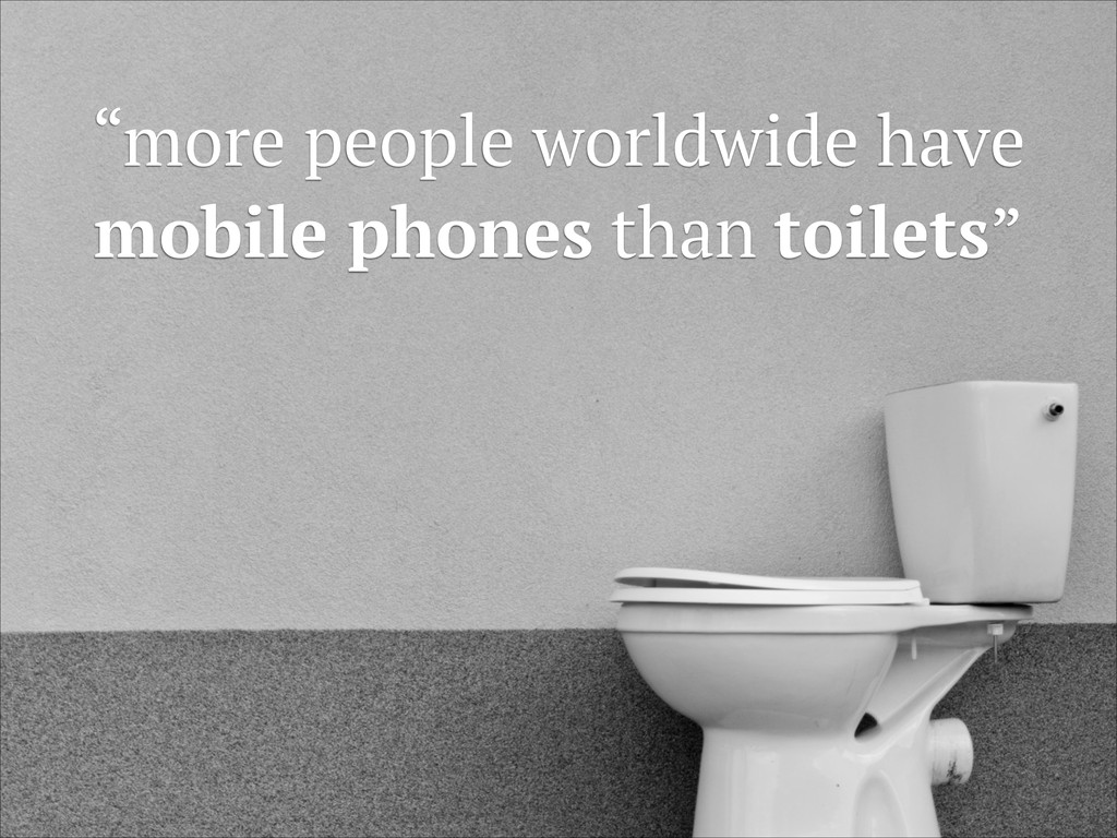 """""""more people worldwide have mobile phones than ..."""