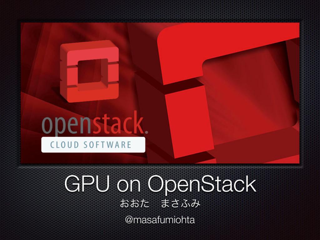 GPU on OpenStack ͓͓ͨɹ·͞;Έ @masafumiohta