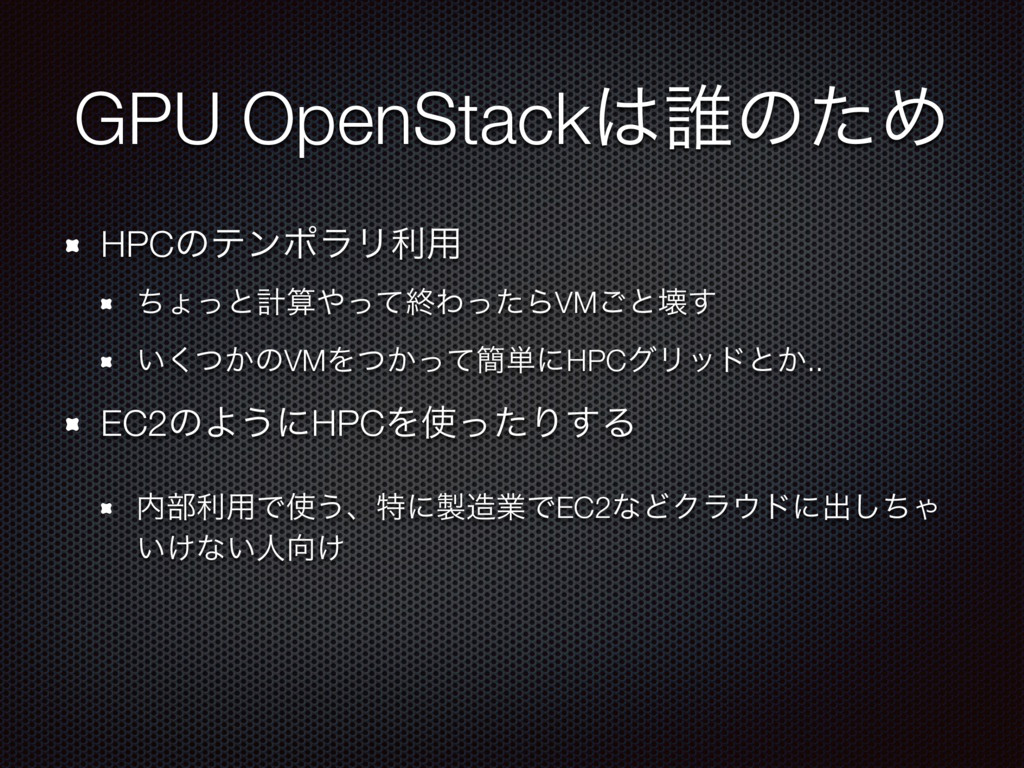 GPU OpenStack୭ͷͨΊ HPCͷςϯϙϥϦར༻ ͪΐͬͱܭͬͯऴΘͬͨΒVM...