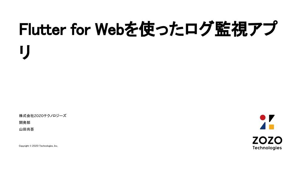 Flutter for Webを使ったログ監視アプ リ 株式会社ZOZOテクノロジーズ 開...