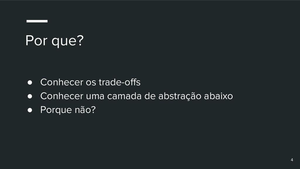 Por que? ● Conhecer os trade-offs ● Conhecer um...