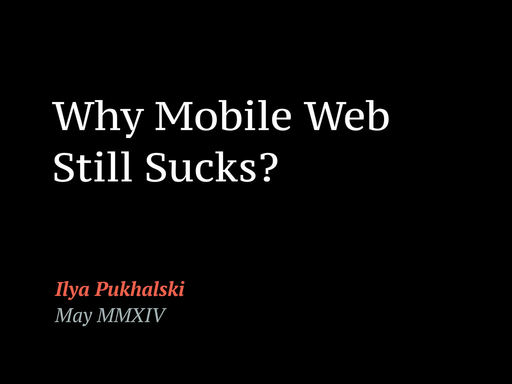 Why Mobile Web Still Sucks? Ilya Pukhalski May ...