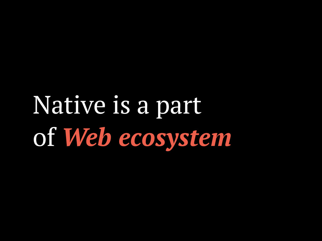 Native is a part of Web ecosystem