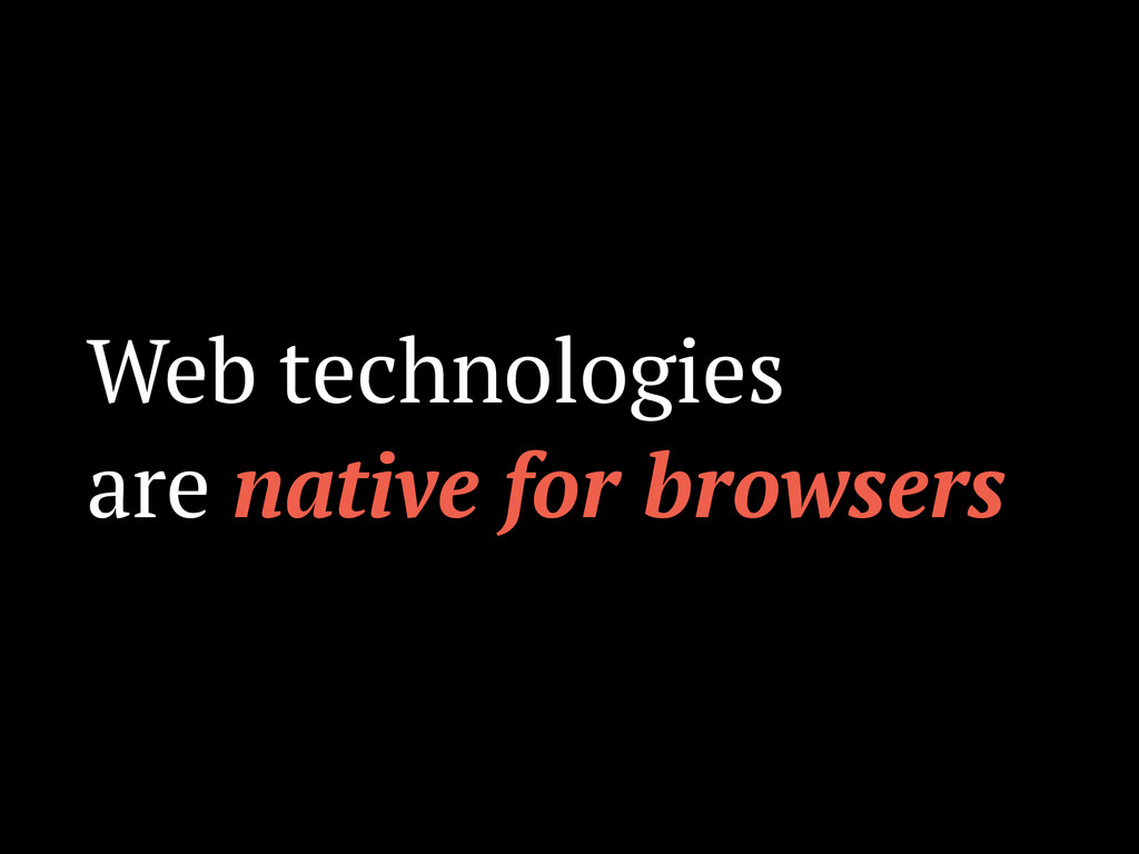 Web technologies are native for browsers