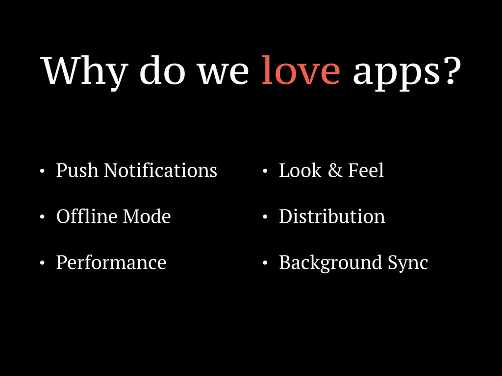 Why do we love apps? • Push Notifications • Off...