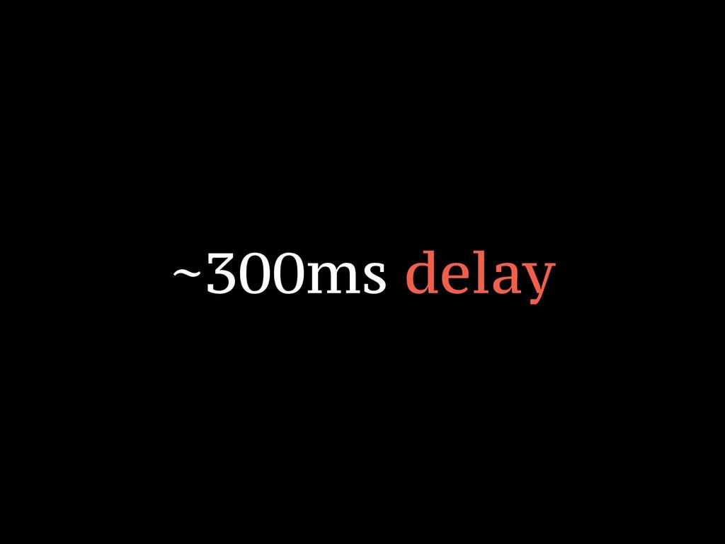 ~300ms delay