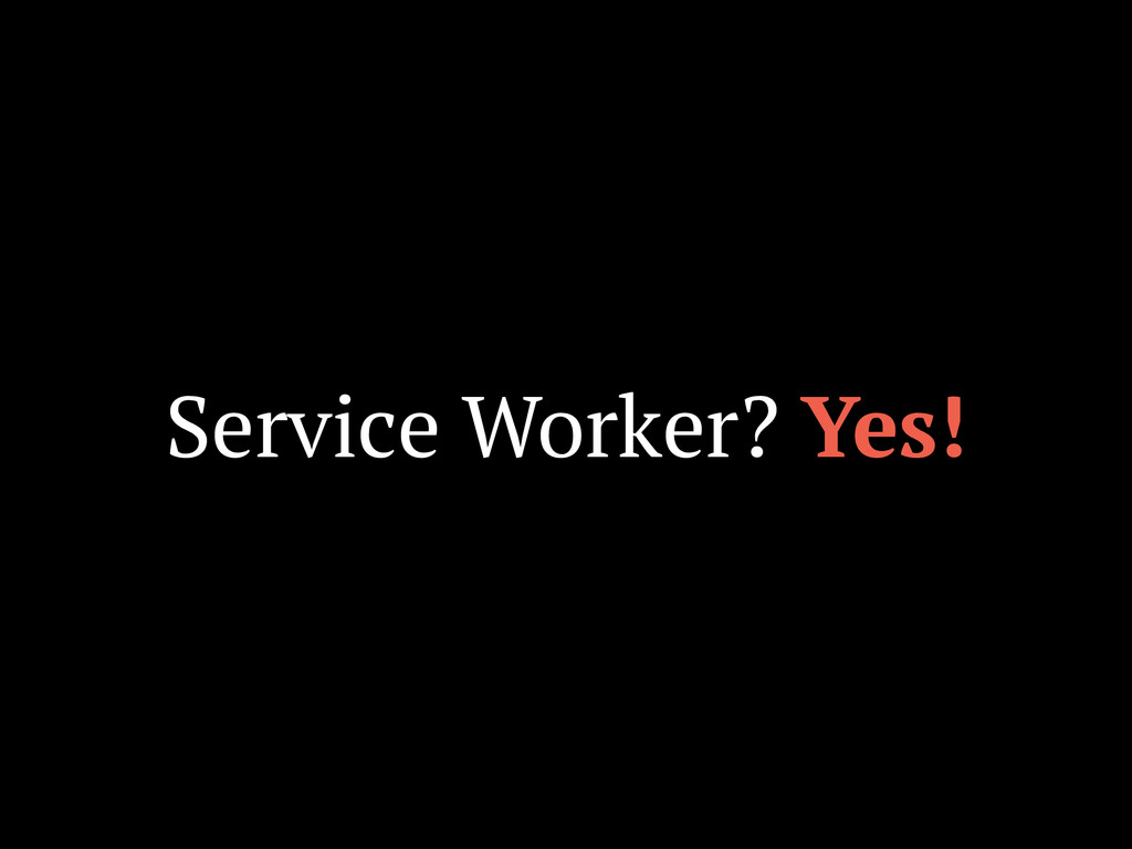 Service Worker? Yes!