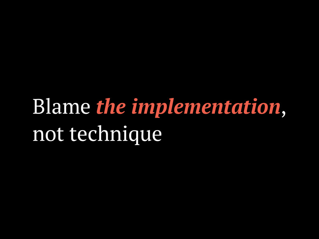 Blame the implementation, not technique