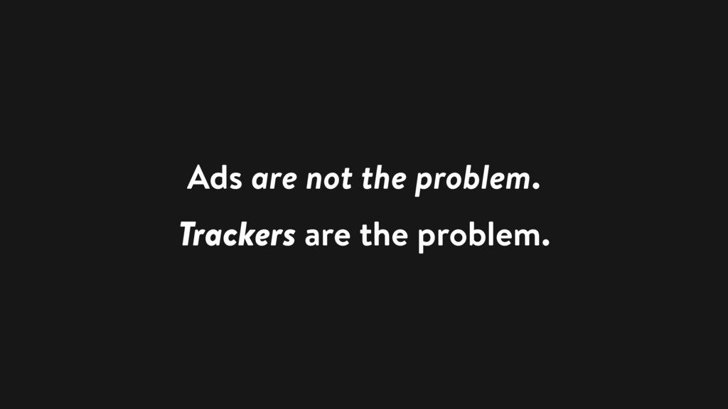 Ads are not the problem. Trackers are the probl...