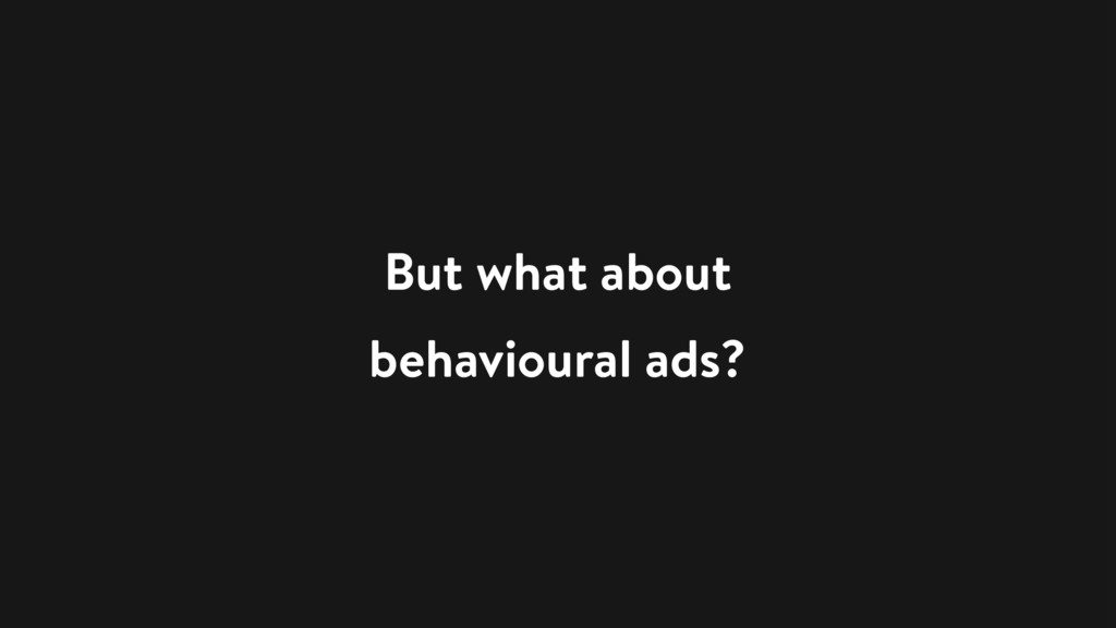 But what about behavioural ads?