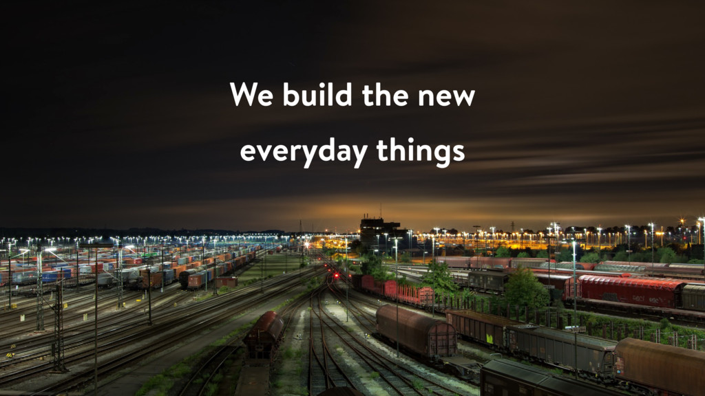We build the new everyday things