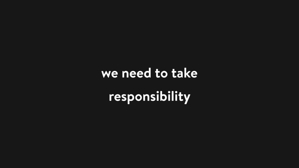 we need to take responsibility