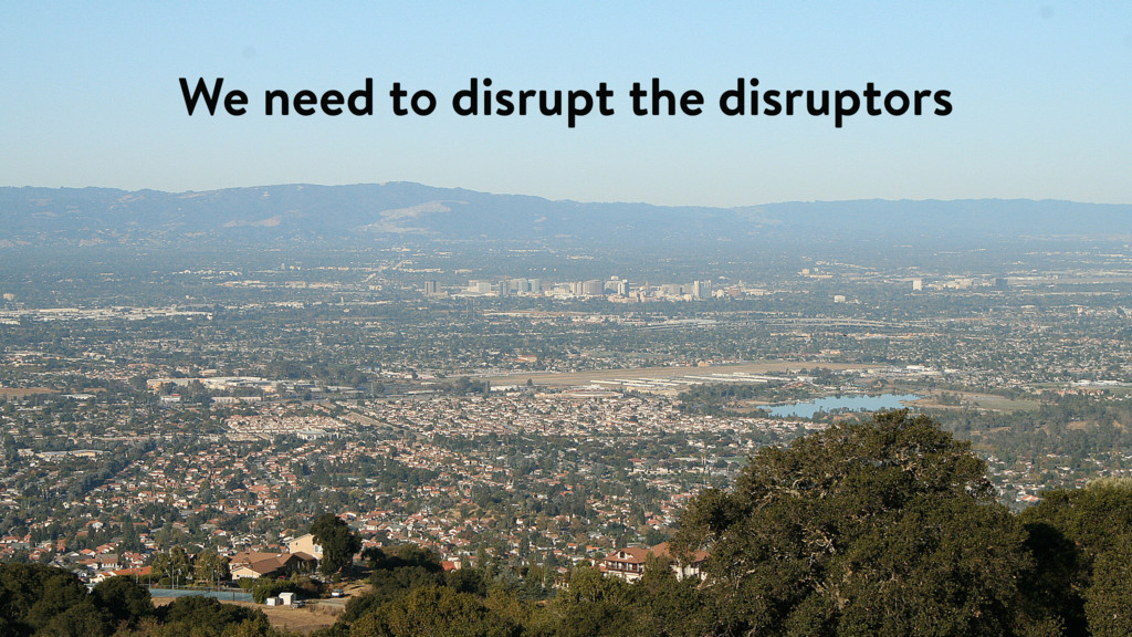 We need to disrupt the disruptors