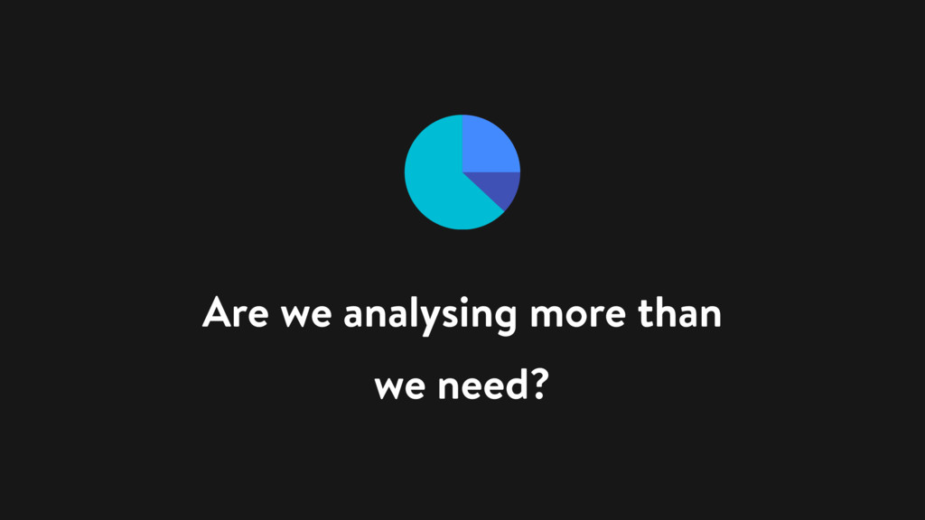 Are we analysing more than we need?