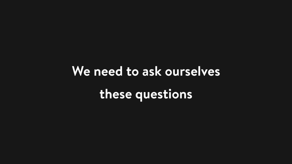 We need to ask ourselves these questions