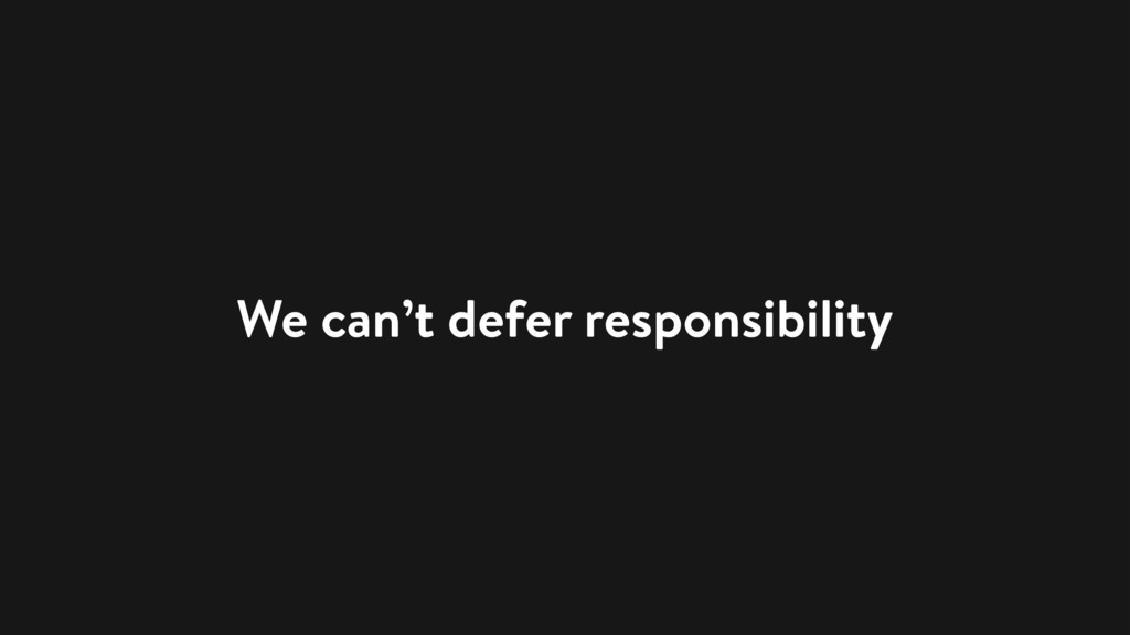We can't defer responsibility