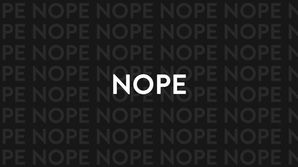 NOPE OPE NOPE NOPE NOPE NOPE N OPE NOPE NOPE NO...