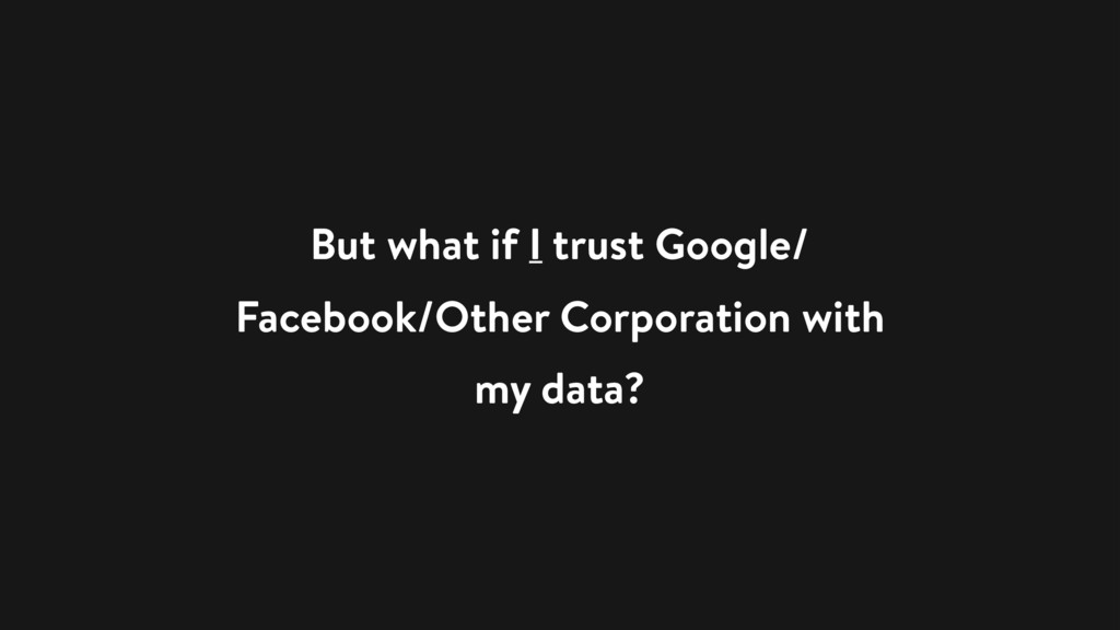 But what if I trust Google/ Facebook/Other Corp...