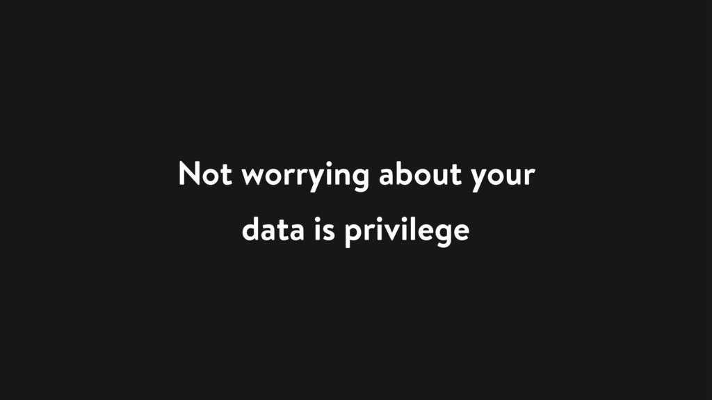 Not worrying about your data is privilege