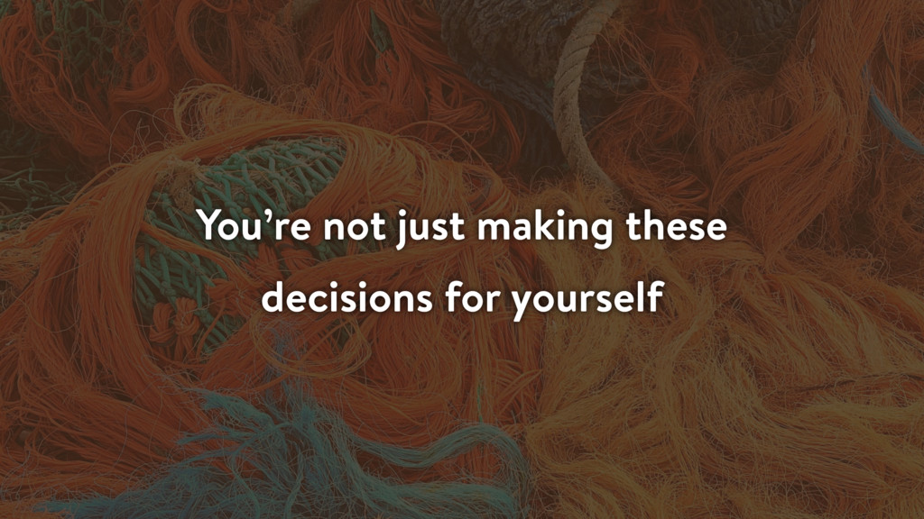 You're not just making these decisions for your...
