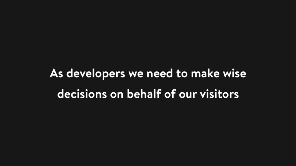 As developers we need to make wise decisions on...