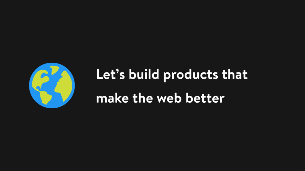 Let's build products that make the web better