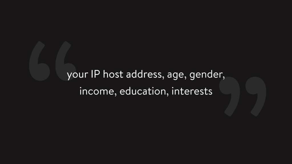 your IP host address, age, gender, income, educ...