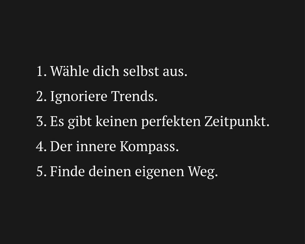 1. Wähle dich selbst aus. 2. Ignoriere Trends. ...