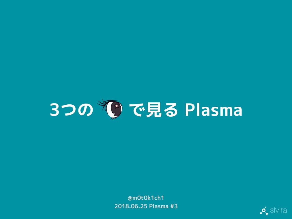 sivira 3つの で見る Plasma @m0t0k1ch1 2018.06.25 Pla...