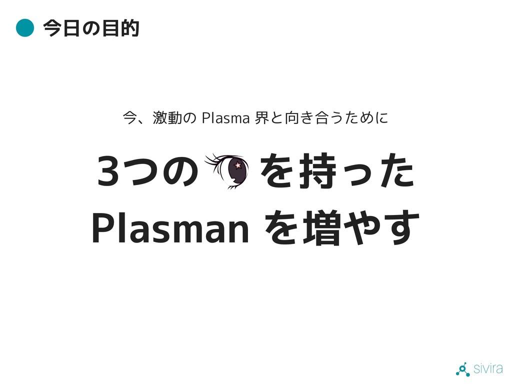 sivira 今日の目的 今、激動の Plasma 界と向き合うために 3つの を持った Pl...