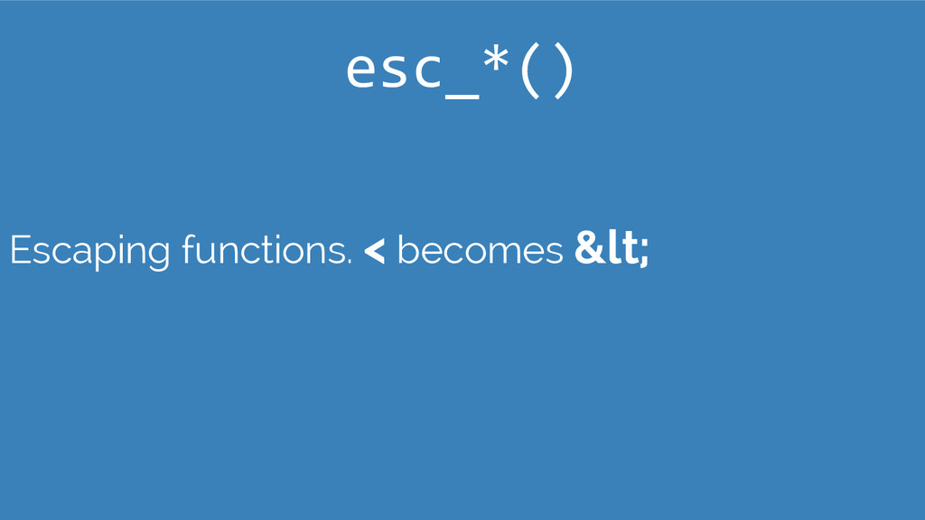 Escaping functions. < becomes &lt; esc_*()