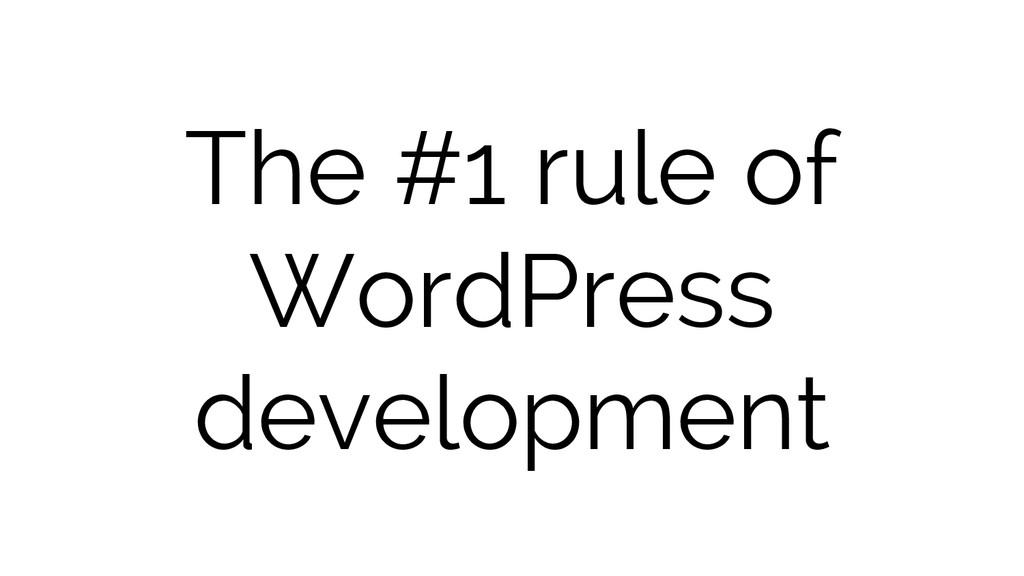 The #1 rule of WordPress development