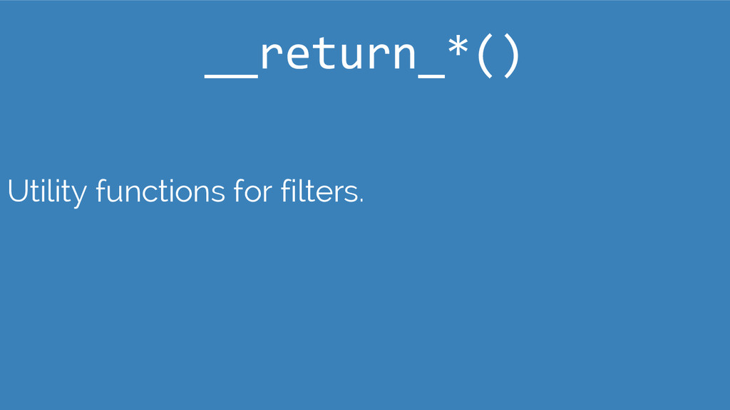 Utility functions for filters. __return_*()