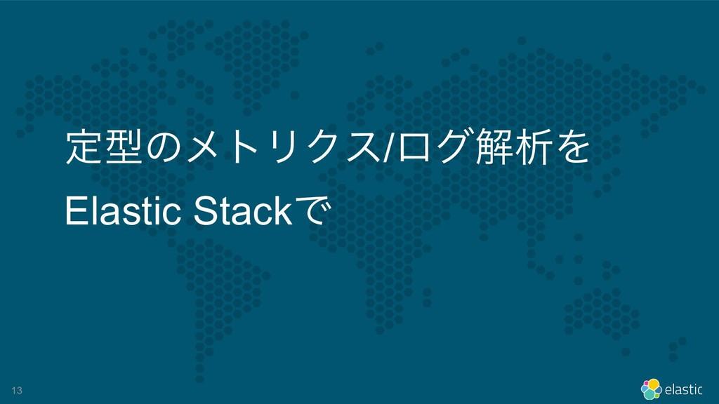 !13 ఆܕͷϝτϦΫε/ϩάղੳΛ Elastic StackͰ