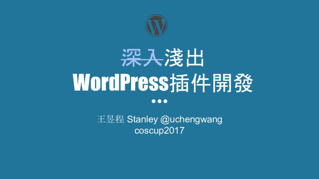 深入淺出 WordPress插件開發 王昱程 Stanley @uchengwang cosc...