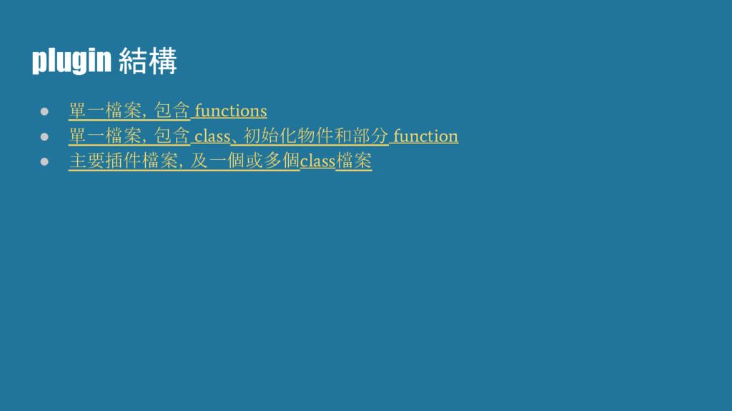 plugin 結構 ● 單一檔案,包含 functions ● 單一檔案,包含 class 、...