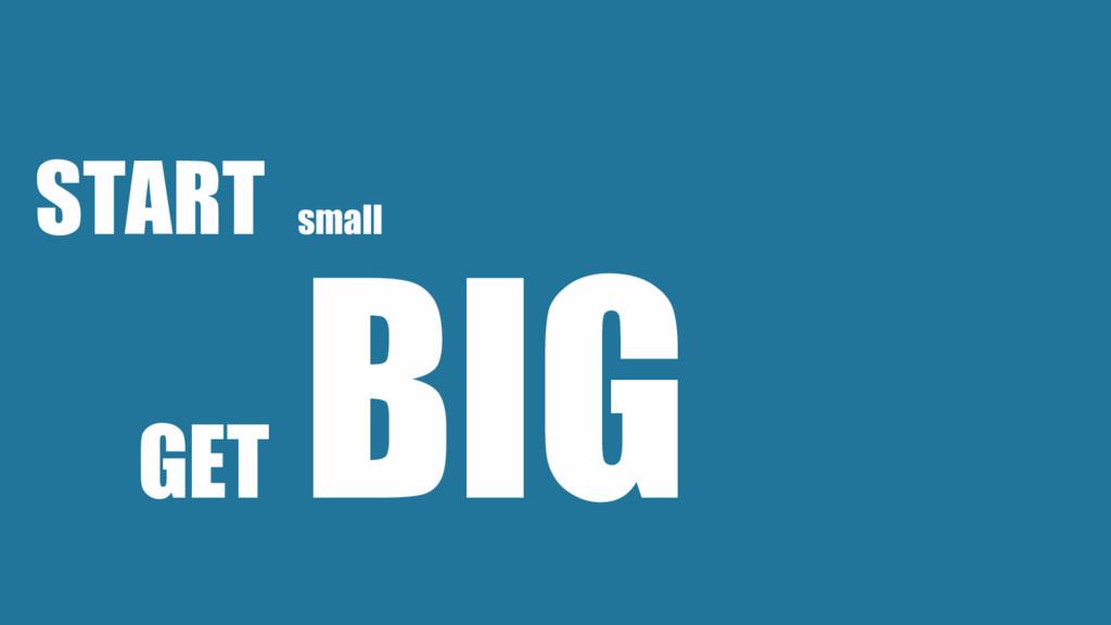START small GET BIG