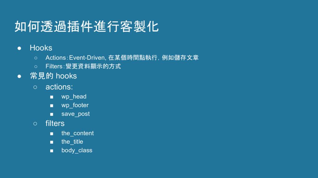 如何透過插件進行客製化 ● Hooks ○ Actions:Event-Driven, 在某個...