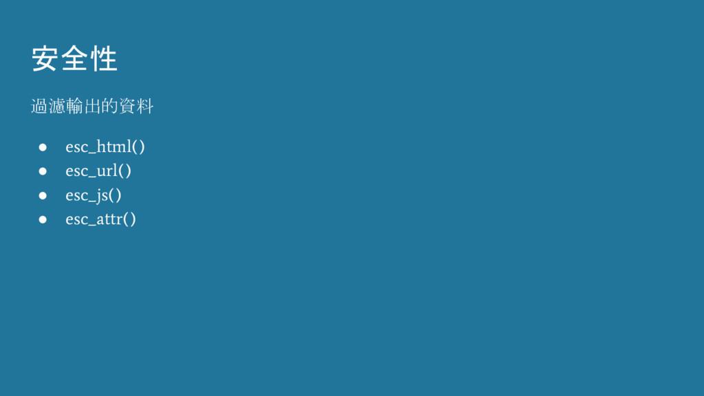 安全性 過濾輸出的資料 ● esc_html() ● esc_url() ● esc_js()...