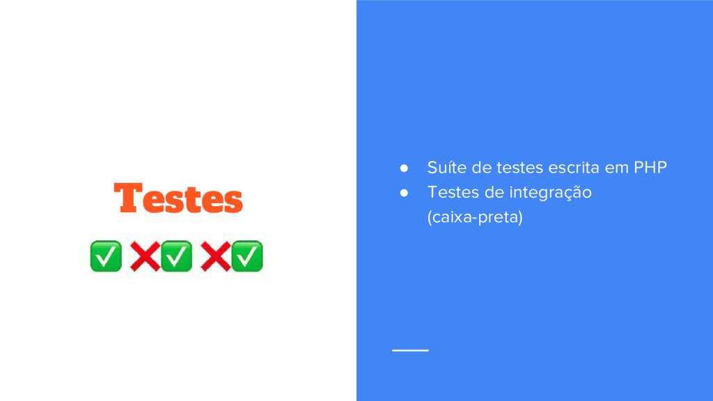 Testes ● Suíte de testes escrita em PHP ● Teste...