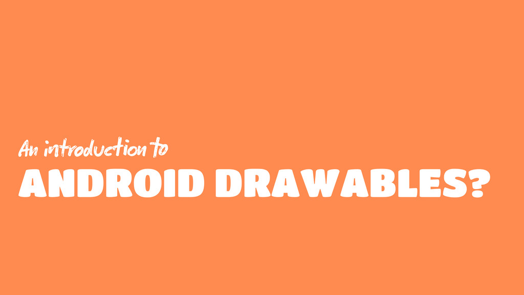 An troduc  ANDROID DRAWABLES?